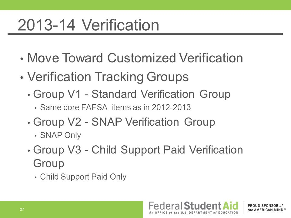 2013-14 Verification Move Toward Customized Verification Verification Tracking Groups Group V1 - Standard Verification Group Same core FAFSA items as in 2012-2013 Group V2 - SNAP Verification Group SNAP Only Group V3 - Child Support Paid Verification Group Child Support Paid Only 27