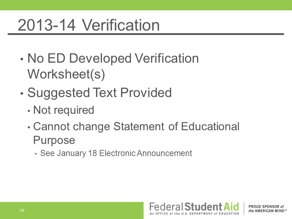 2013-14 Verification No ED Developed Verification Worksheet(s) Suggested Text Provided Not required Cannot change Statement of Educational Purpose See January 18 Electronic Announcement 29