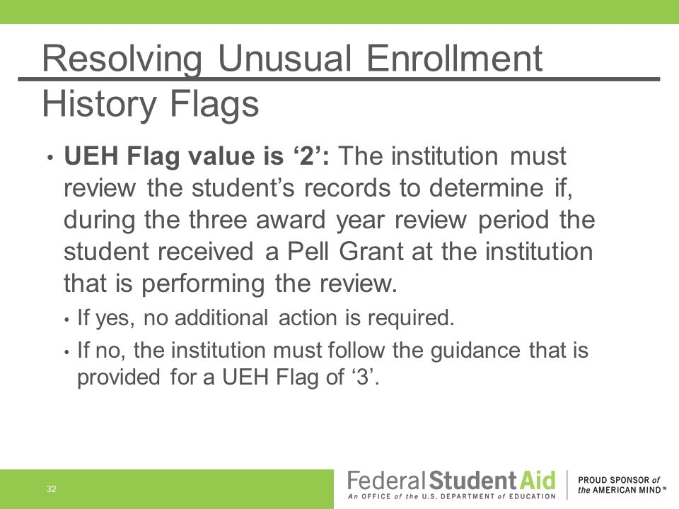 Resolving Unusual Enrollment History Flags UEH Flag value is 2: The institution must review the students records to determine if, during the three awa