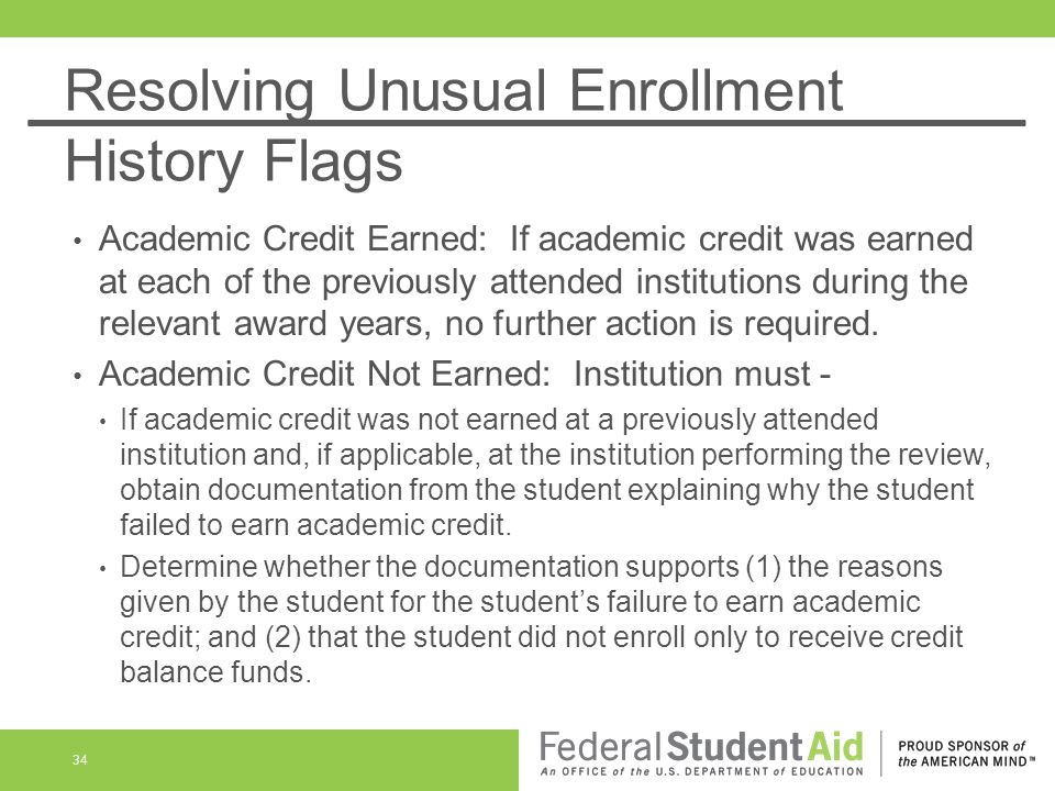 Resolving Unusual Enrollment History Flags Academic Credit Earned: If academic credit was earned at each of the previously attended institutions during the relevant award years, no further action is required.