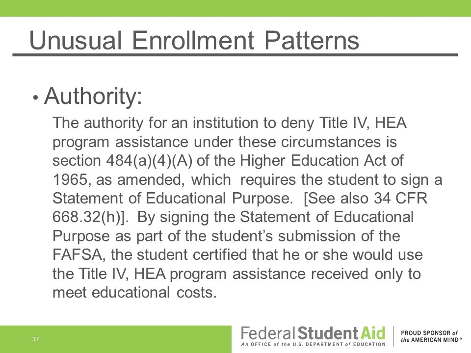 Unusual Enrollment Patterns Authority: The authority for an institution to deny Title IV, HEA program assistance under these circumstances is section 484(a)(4)(A) of the Higher Education Act of 1965, as amended, which requires the student to sign a Statement of Educational Purpose.