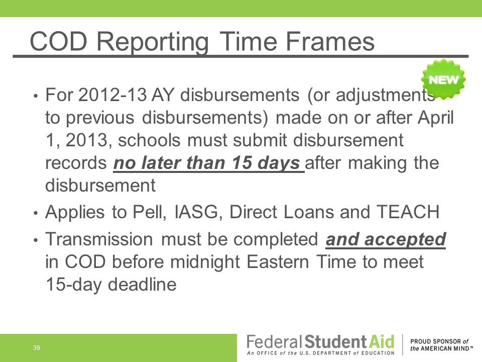 COD Reporting Time Frames For 2012-13 AY disbursements (or adjustments to previous disbursements) made on or after April 1, 2013, schools must submit