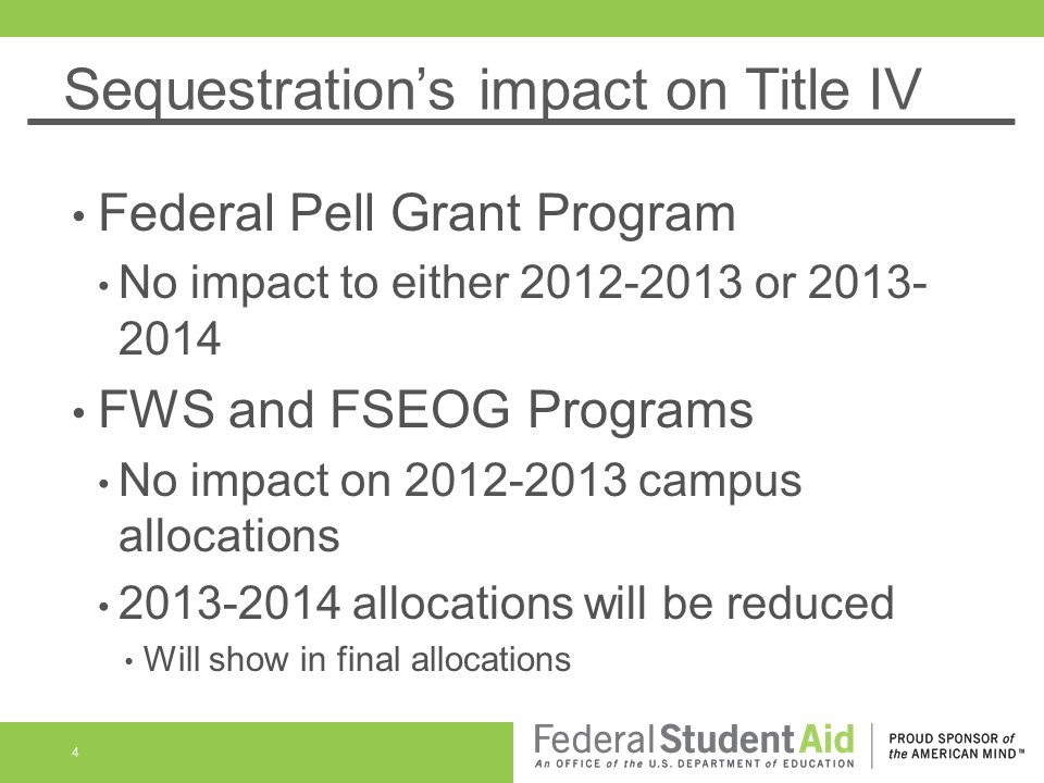 Sequestrations impact on Title IV Federal Pell Grant Program No impact to either 2012-2013 or 2013- 2014 FWS and FSEOG Programs No impact on 2012-2013 campus allocations 2013-2014 allocations will be reduced Will show in final allocations 4