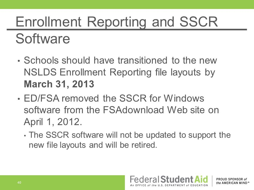 Enrollment Reporting and SSCR Software Schools should have transitioned to the new NSLDS Enrollment Reporting file layouts by March 31, 2013 ED/FSA re