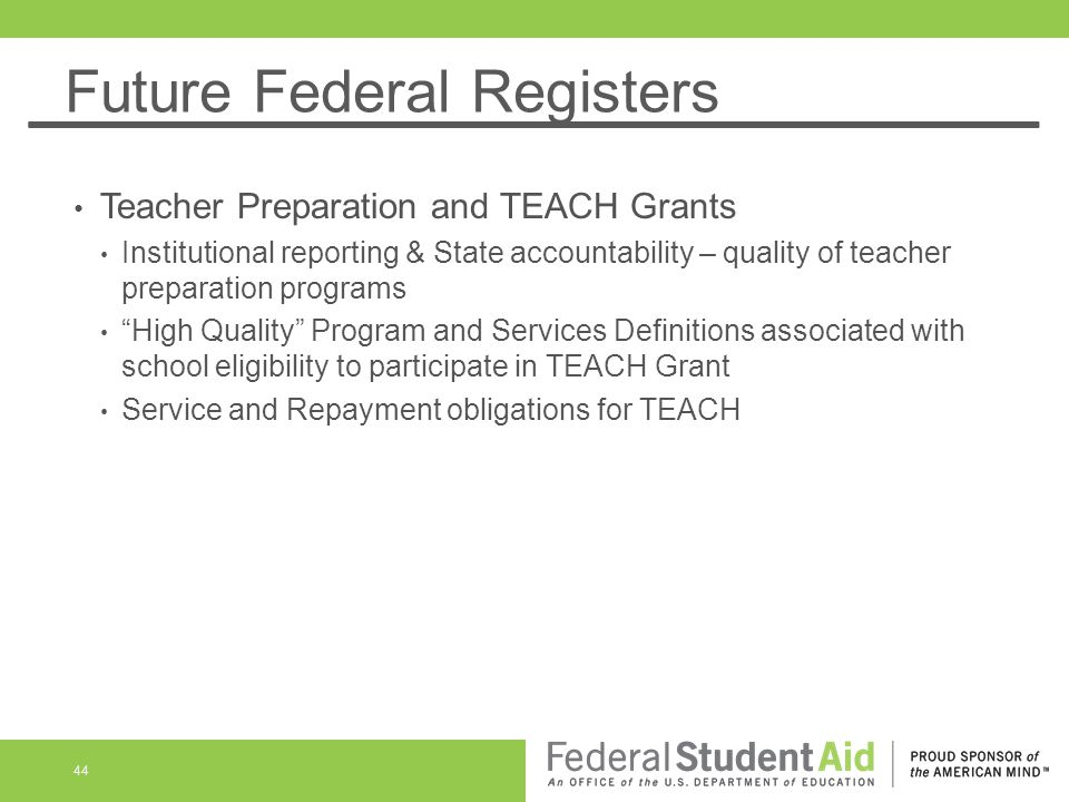 Future Federal Registers Teacher Preparation and TEACH Grants Institutional reporting & State accountability – quality of teacher preparation programs High Quality Program and Services Definitions associated with school eligibility to participate in TEACH Grant Service and Repayment obligations for TEACH 44
