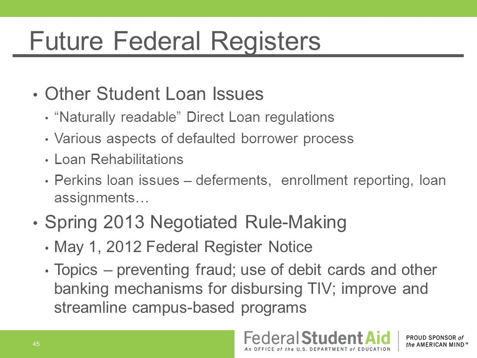 Future Federal Registers Other Student Loan Issues Naturally readable Direct Loan regulations Various aspects of defaulted borrower process Loan Rehabilitations Perkins loan issues – deferments, enrollment reporting, loan assignments… Spring 2013 Negotiated Rule-Making May 1, 2012 Federal Register Notice Topics – preventing fraud; use of debit cards and other banking mechanisms for disbursing TIV; improve and streamline campus-based programs 45