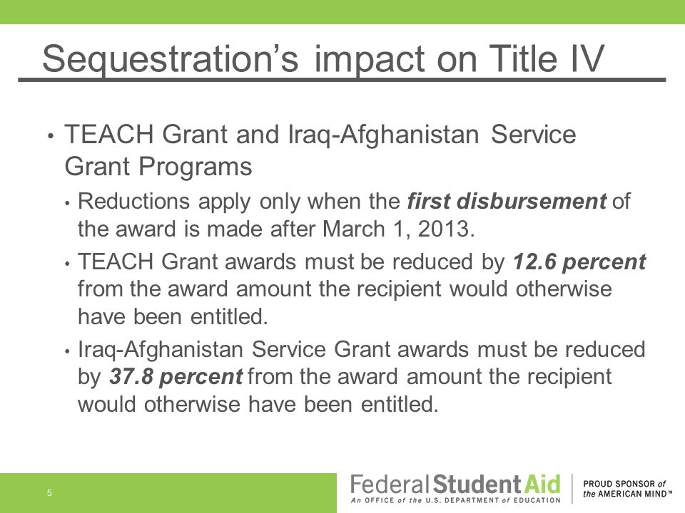 Sequestrations impact on Title IV TEACH Grant and Iraq-Afghanistan Service Grant Programs Reductions apply only when the first disbursement of the award is made after March 1, 2013.