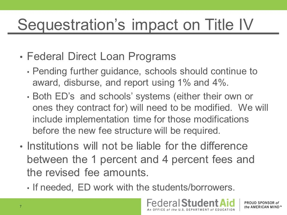 Sequestrations impact on Title IV Federal Direct Loan Programs Pending further guidance, schools should continue to award, disburse, and report using 1% and 4%.