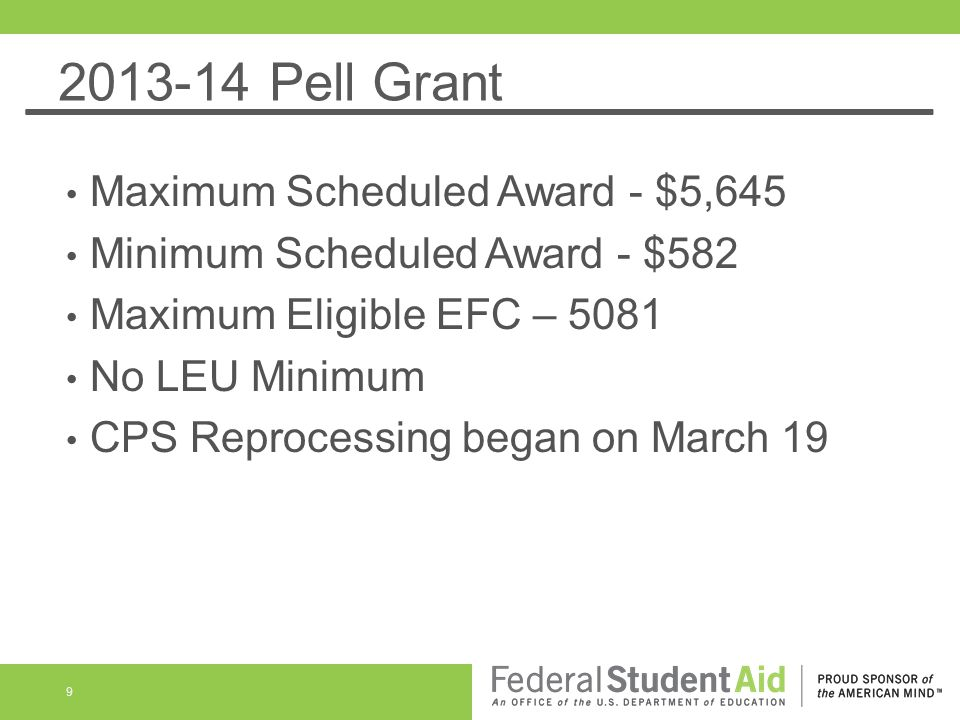 2013-14 Pell Grant Maximum Scheduled Award - $5,645 Minimum Scheduled Award - $582 Maximum Eligible EFC – 5081 No LEU Minimum CPS Reprocessing began on March 19 9