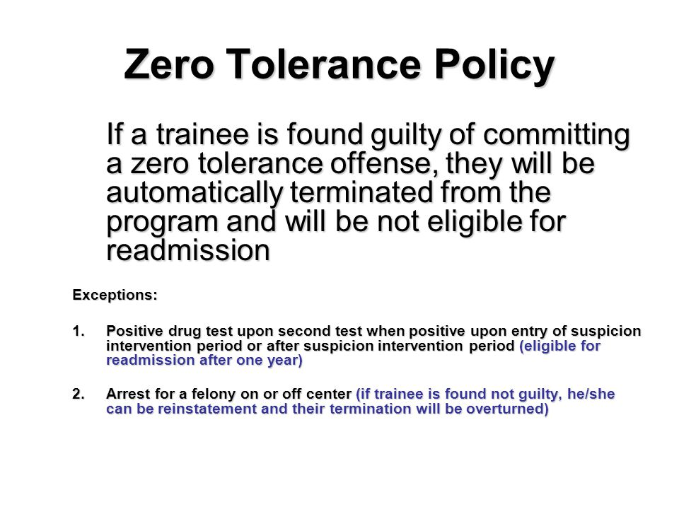Zero Tolerance Policy If a trainee is found guilty of committing a zero tolerance offense, they will be automatically terminated from the program and will be not eligible for readmission Exceptions: 1.Positive drug test upon second test when positive upon entry of suspicion intervention period or after suspicion intervention period (eligible for readmission after one year) 2.Arrest for a felony on or off center (if trainee is found not guilty, he/she can be reinstatement and their termination will be overturned)
