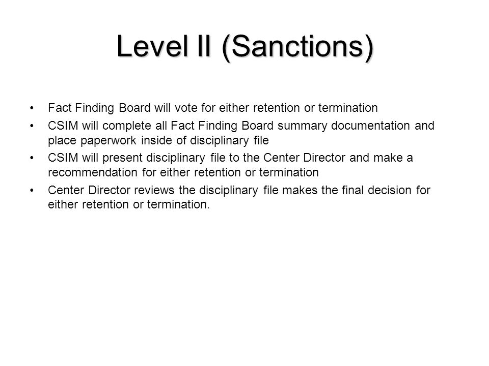 Level II (Sanctions) Fact Finding Board will vote for either retention or termination CSIM will complete all Fact Finding Board summary documentation and place paperwork inside of disciplinary file CSIM will present disciplinary file to the Center Director and make a recommendation for either retention or termination Center Director reviews the disciplinary file makes the final decision for either retention or termination.