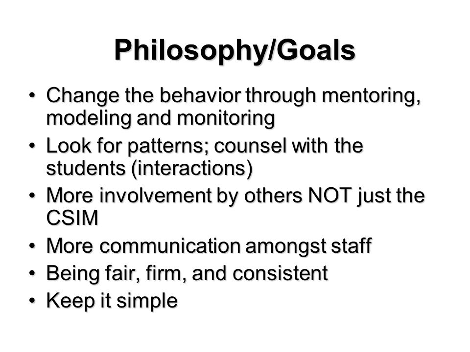 Philosophy/Goals ChangeChange the behavior through mentoring, modeling and monitoring LookLook for patterns; counsel with the students (interactions) MoreMore involvement by others NOT just the CSIM communication amongst staff BeingBeing fair, firm, and consistent KeepKeep it simple