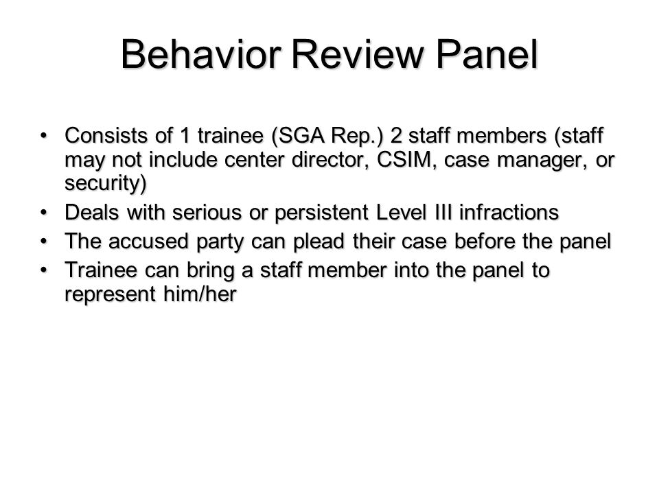 Consists of 1 trainee (SGA Rep.) 2 staff members (staff may not include center director, CSIM, case manager, or security)Consists of 1 trainee (SGA Rep.) 2 staff members (staff may not include center director, CSIM, case manager, or security) Deals with serious or persistent Level III infractionsDeals with serious or persistent Level III infractions The accused party can plead their case before the panelThe accused party can plead their case before the panel Trainee can bring a staff member into the panel to represent him/herTrainee can bring a staff member into the panel to represent him/her Behavior Review Panel