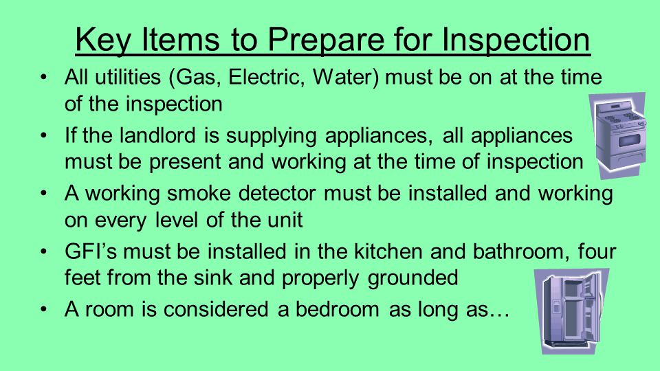 Key Items to Prepare for Inspection All utilities (Gas, Electric, Water) must be on at the time of the inspection If the landlord is supplying appliances, all appliances must be present and working at the time of inspection A working smoke detector must be installed and working on every level of the unit GFIs must be installed in the kitchen and bathroom, four feet from the sink and properly grounded A room is considered a bedroom as long as…