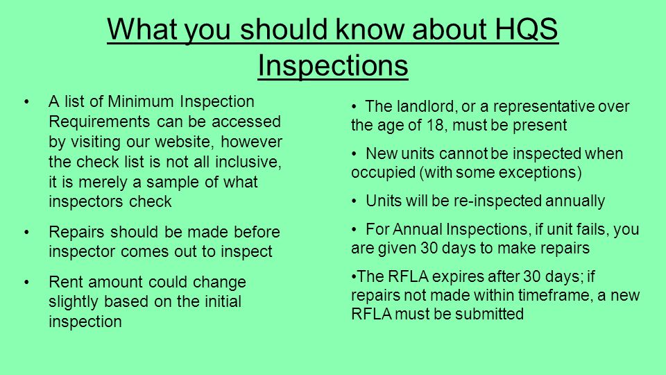 The landlord, or a representative over the age of 18, must be present New units cannot be inspected when occupied (with some exceptions) Units will be re-inspected annually For Annual Inspections, if unit fails, you are given 30 days to make repairs The RFLA expires after 30 days; if repairs not made within timeframe, a new RFLA must be submitted What you should know about HQS Inspections A list of Minimum Inspection Requirements can be accessed by visiting our website, however the check list is not all inclusive, it is merely a sample of what inspectors check Repairs should be made before inspector comes out to inspect Rent amount could change slightly based on the initial inspection