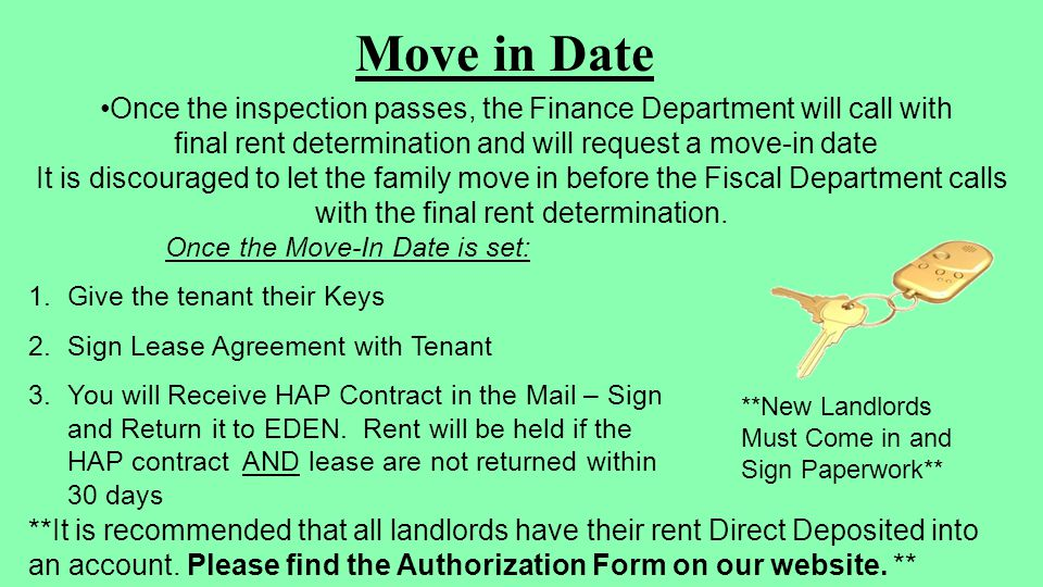 Move in Date Once the inspection passes, the Finance Department will call with final rent determination and will request a move-in date It is discouraged to let the family move in before the Fiscal Department calls with the final rent determination.