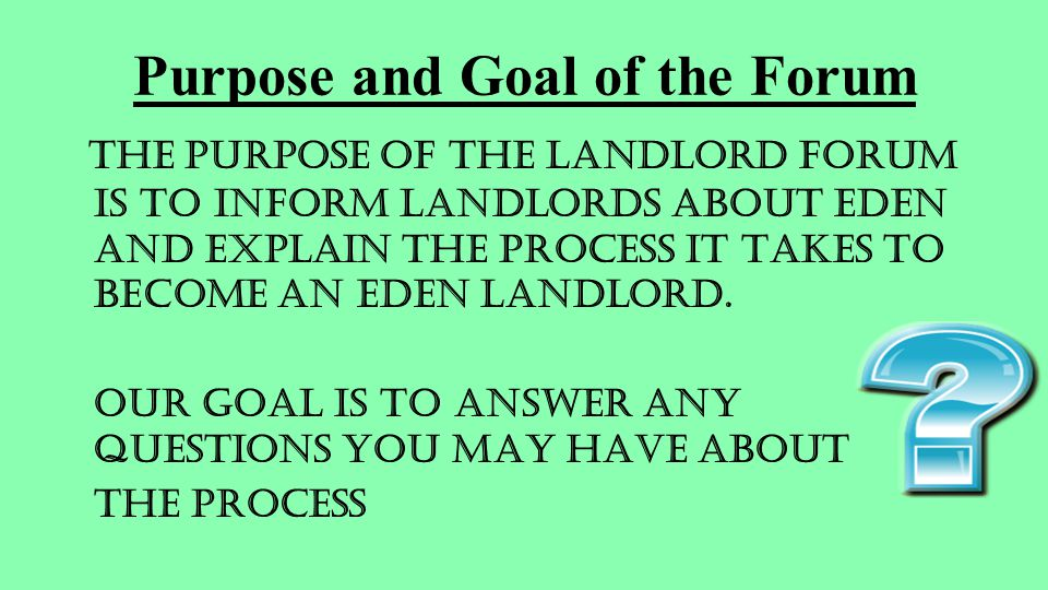 Purpose and Goal of the Forum The purpose of the Landlord Forum is to inform landlords about EDEN and explain the process it takes to become an EDEN landlord.