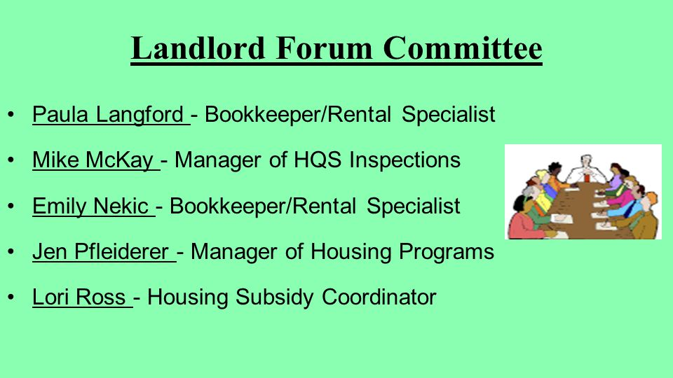 Landlord Forum Committee Paula Langford - Bookkeeper/Rental Specialist Mike McKay - Manager of HQS Inspections Emily Nekic - Bookkeeper/Rental Specialist Jen Pfleiderer - Manager of Housing Programs Lori Ross - Housing Subsidy Coordinator