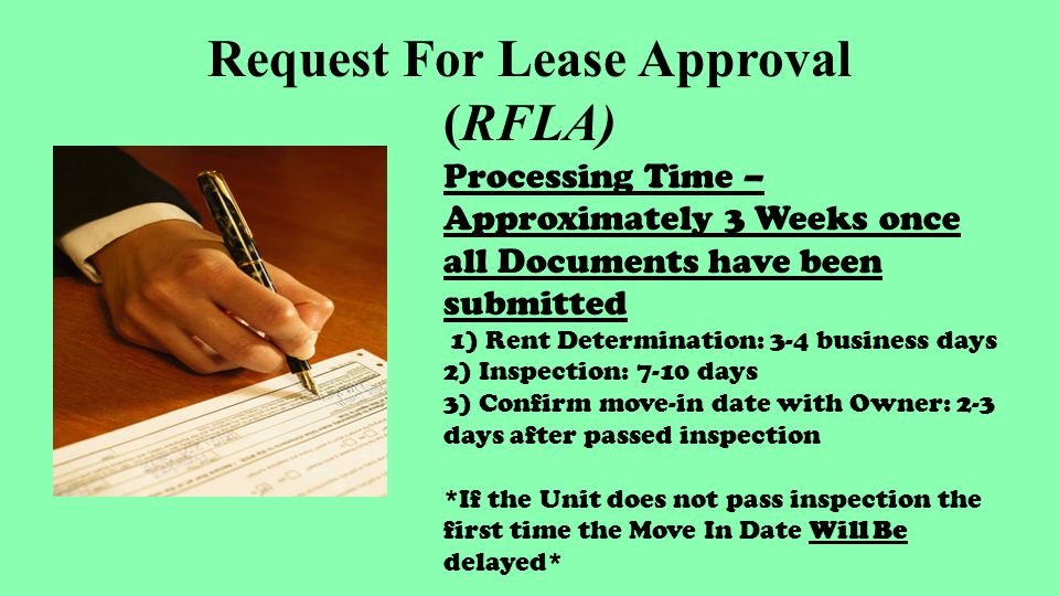 Request For Lease Approval (RFLA) Processing Time – Approximately 3 Weeks once all Documents have been submitted 1) Rent Determination: 3-4 business days 2) Inspection: 7-10 days 3) Confirm move-in date with Owner: 2-3 days after passed inspection *If the Unit does not pass inspection the first time the Move In Date Will Be delayed*