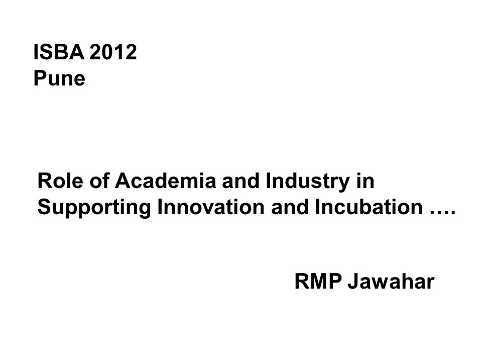 Role of Academia and Industry in Supporting Innovation and Incubation …. ISBA 2012 Pune RMP Jawahar