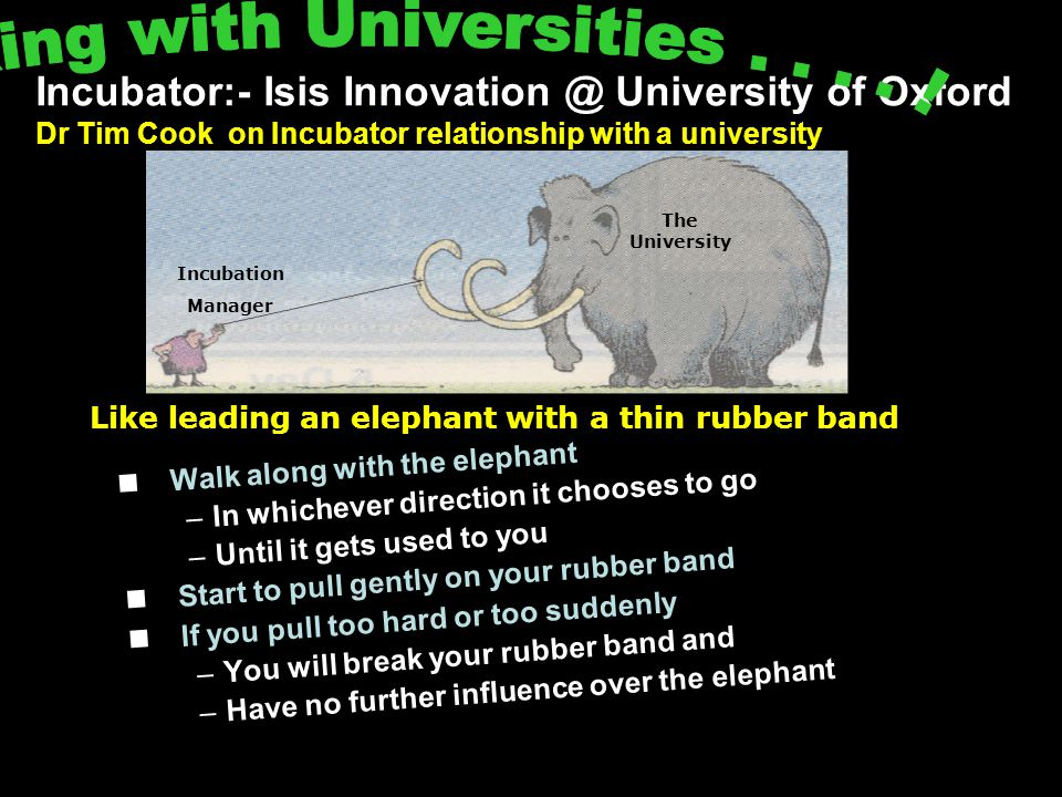 Incubator:- Isis Innovation @ University of Oxford Dr Tim Cook on Incubator relationship with a university Walk along with the elephant –In whichever direction it chooses to go –Until it gets used to you Start to pull gently on your rubber band If you pull too hard or too suddenly –You will break your rubber band and –Have no further influence over the elephant The University Incubation Manager Like leading an elephant with a thin rubber band