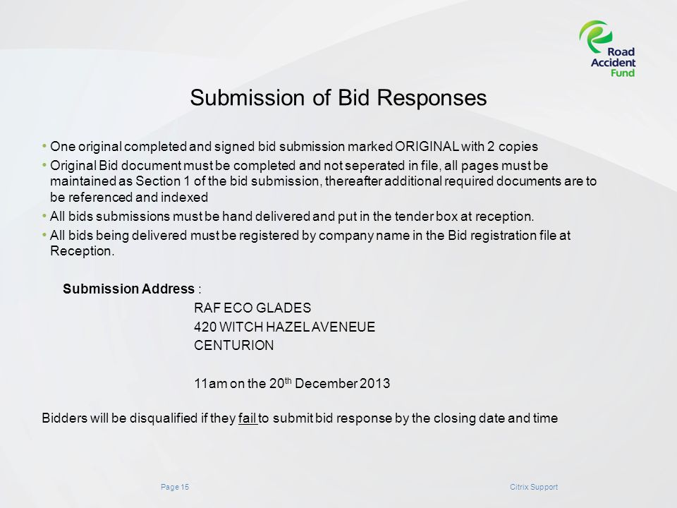 Page 15Citrix Support Submission of Bid Responses One original completed and signed bid submission marked ORIGINAL with 2 copies Original Bid document must be completed and not seperated in file, all pages must be maintained as Section 1 of the bid submission, thereafter additional required documents are to be referenced and indexed All bids submissions must be hand delivered and put in the tender box at reception.
