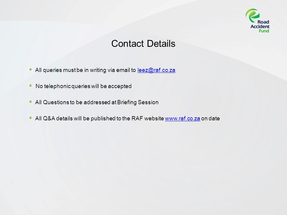 Contact Details All queries must be in writing via email to leez@raf.co.zaleez@raf.co.za No telephonic queries will be accepted All Questions to be addressed at Briefing Session All Q&A details will be published to the RAF website www.raf.co.za on datewww.raf.co.za