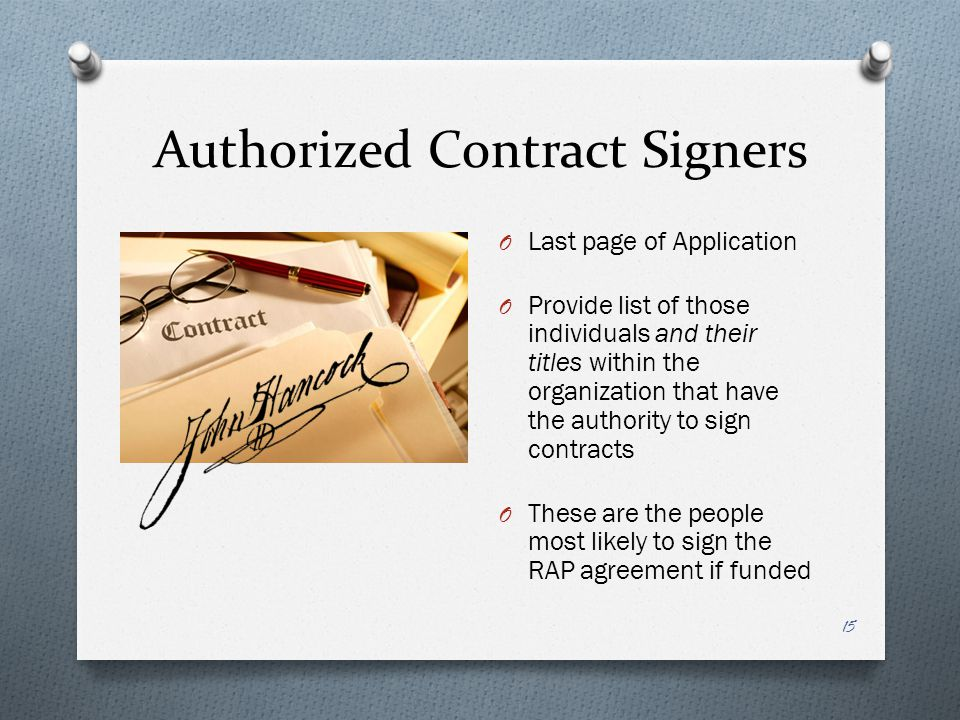 Authorized Contract Signers O Last page of Application O Provide list of those individuals and their titles within the organization that have the authority to sign contracts O These are the people most likely to sign the RAP agreement if funded 15