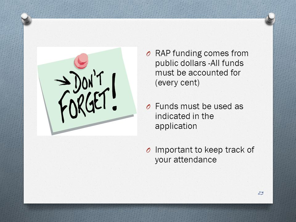 O RAP funding comes from public dollars -All funds must be accounted for (every cent) O Funds must be used as indicated in the application O Important