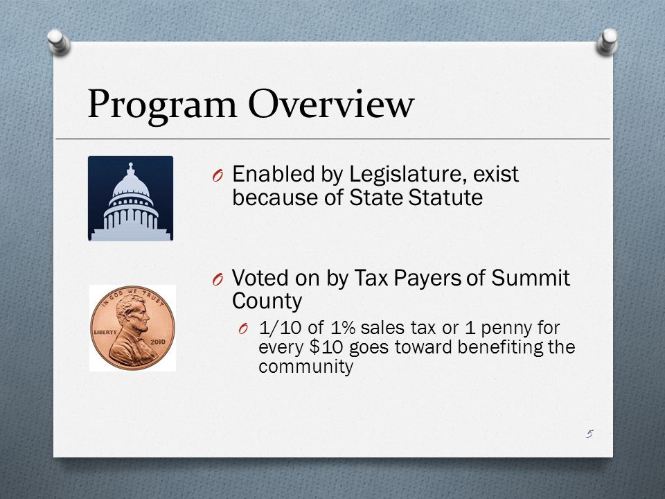Program Overview O Enabled by Legislature, exist because of State Statute O Voted on by Tax Payers of Summit County O 1/10 of 1% sales tax or 1 penny