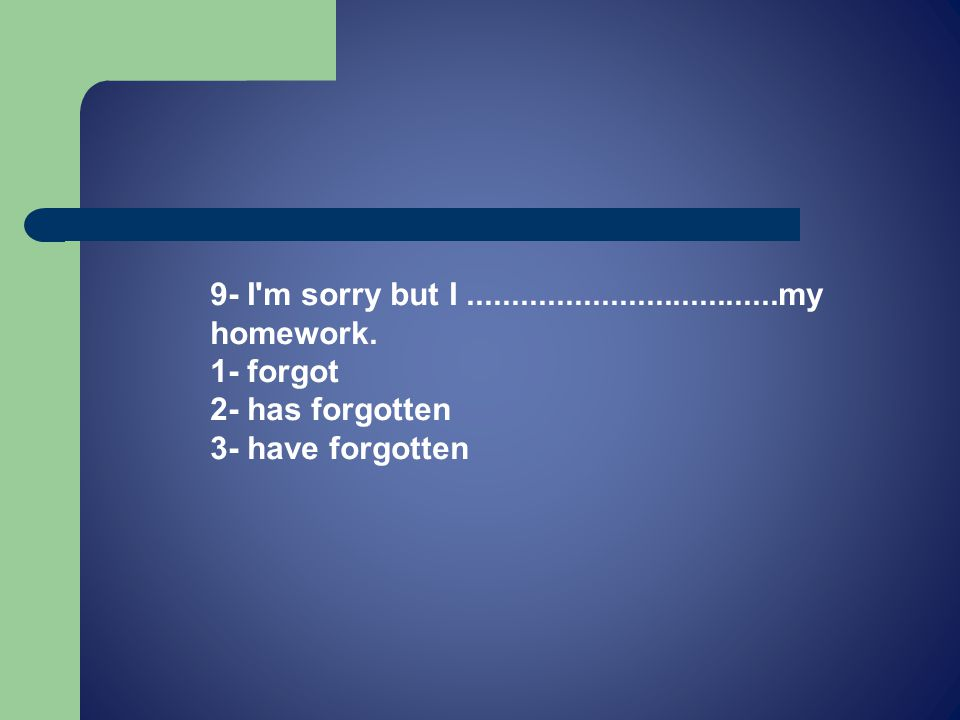 9- I m sorry but I...................................my homework.
