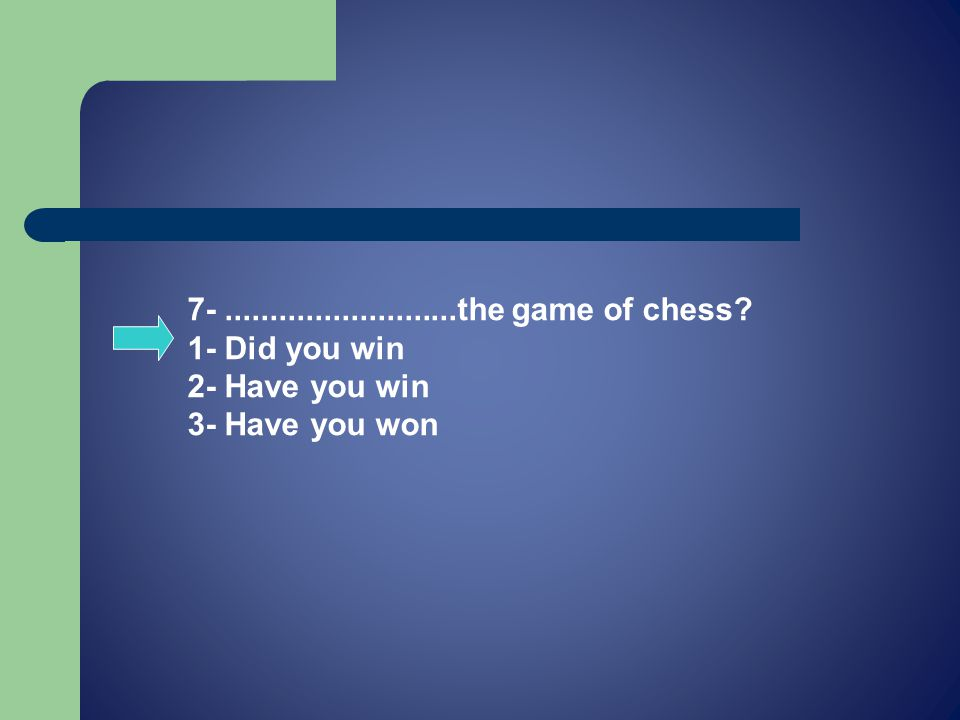 7-..........................the game of chess 1- Did you win 2- Have you win 3- Have you won