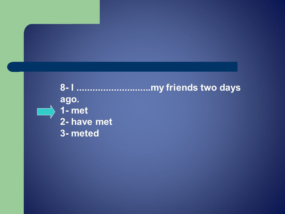 8- I............................my friends two days ago. 1- met 2- have met 3- meted