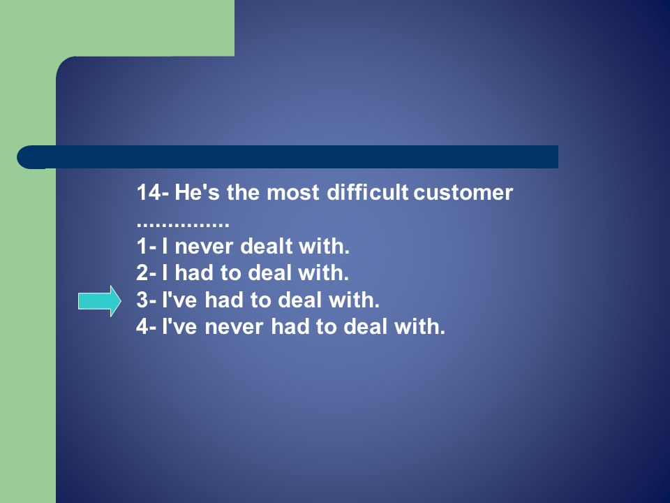 14- He s the most difficult customer...............
