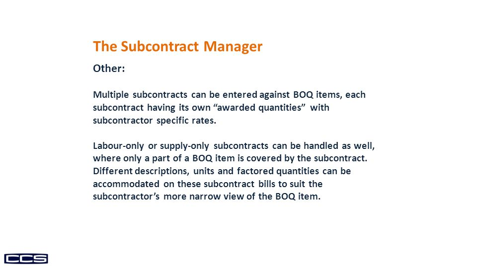 The Subcontract Manager Other: Multiple subcontracts can be entered against BOQ items, each subcontract having its own awarded quantities with subcontractor specific rates.