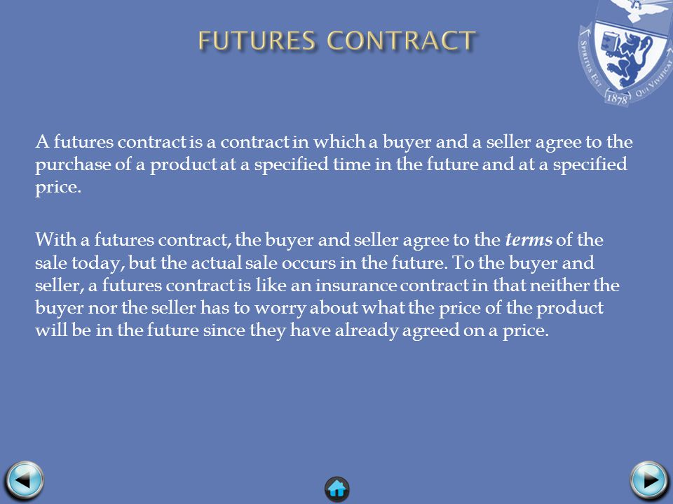 A futures contract is a contract in which a buyer and a seller agree to the purchase of a product at a specified time in the future and at a specified price.