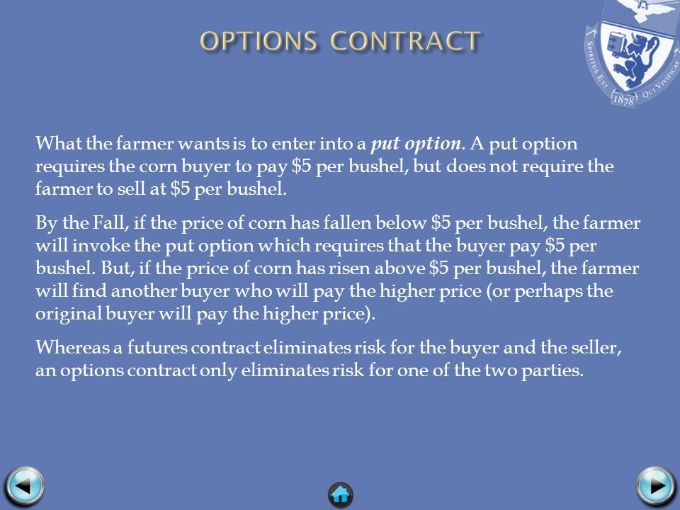 What the farmer wants is to enter into a put option. A put option requires the corn buyer to pay $5 per bushel, but does not require the farmer to sel