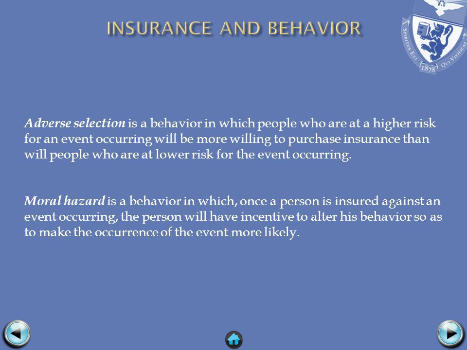 Adverse selection is a behavior in which people who are at a higher risk for an event occurring will be more willing to purchase insurance than will people who are at lower risk for the event occurring.