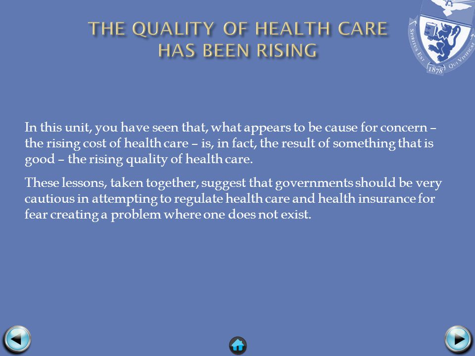 In this unit, you have seen that, what appears to be cause for concern – the rising cost of health care – is, in fact, the result of something that is good – the rising quality of health care.