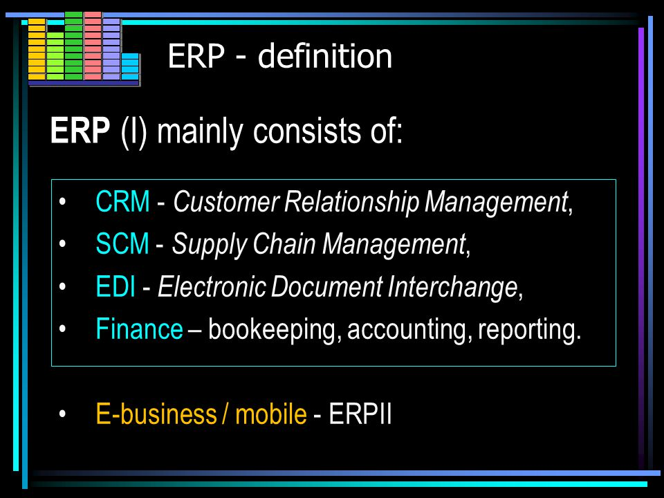 ERP – definition (2) ERP ERP (Enterprise Resource Planning) System that integrates (or attempt to integrate) all data and processes of an organization into a single unified, collaborative system within SCM.