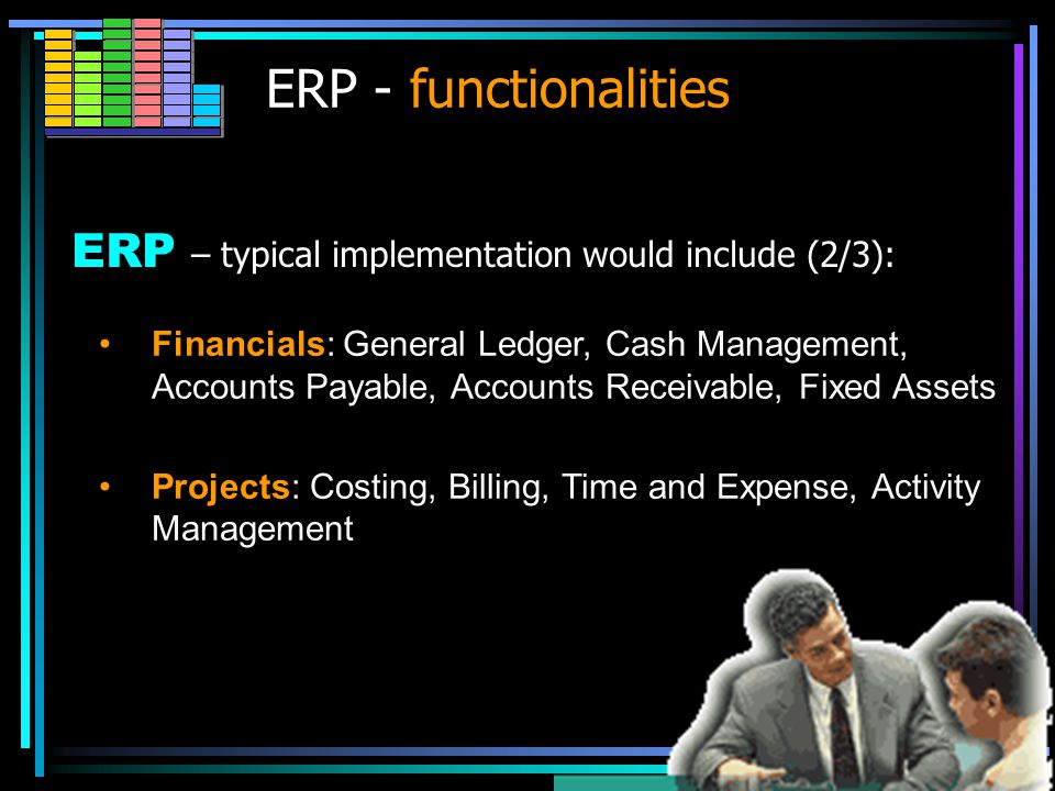 ERP ERP – typical implementation would include (1/3): Manufacturing: Engineering, Bills of Material, Scheduling, Capacity, Workflow Management, Quality Control, Cost Management, Manufacturing Process, Manufacturing Projects, Manufacturing Flow Supply Chain Management: Inventory, Order Entry, Purchasing, Product Configurator, Supply Chain Planning, Supplier Scheduling.