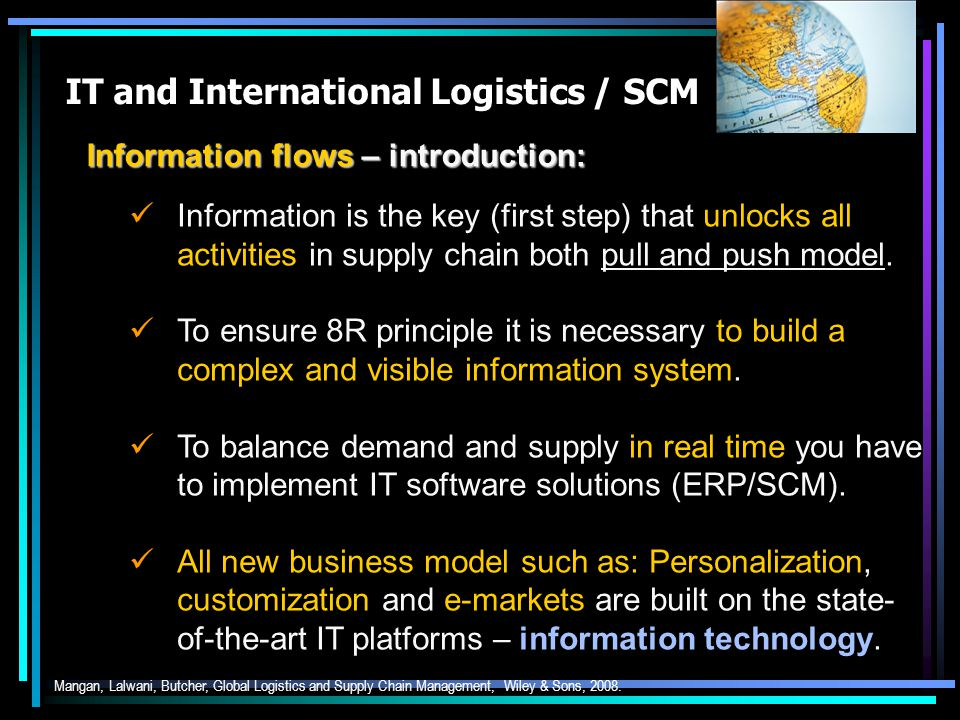 IT and International Logistics / SCM Information flows – introduction: Mangan, Lalwani, Butcher, Global Logistics and Supply Chain Management, Wiley & Sons, 2008.