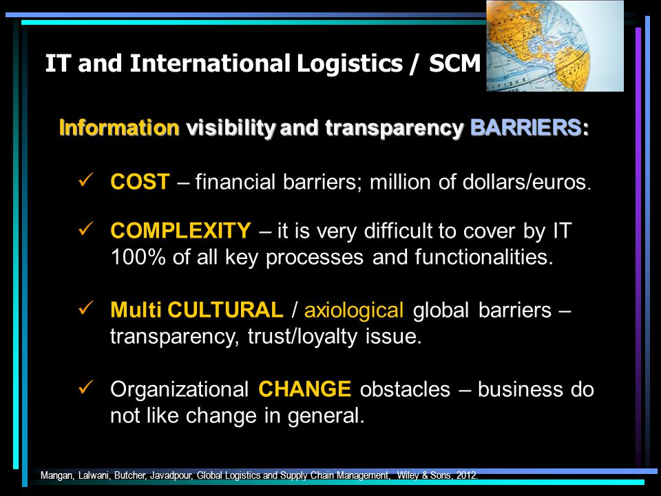 IT and International Logistics / SCM Information visibility and transparency: VISIBILITY – the (technical) ability to see information at various points across the supply chain as and when required.