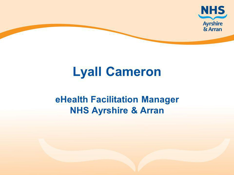 Lyall Cameron eHealth Facilitation Manager NHS Ayrshire & Arran