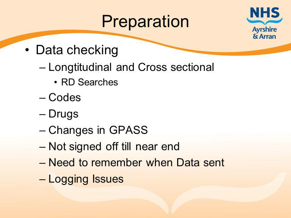 Preparation Data checking –Longtitudinal and Cross sectional RD Searches –Codes –Drugs –Changes in GPASS –Not signed off till near end –Need to remember when Data sent –Logging Issues