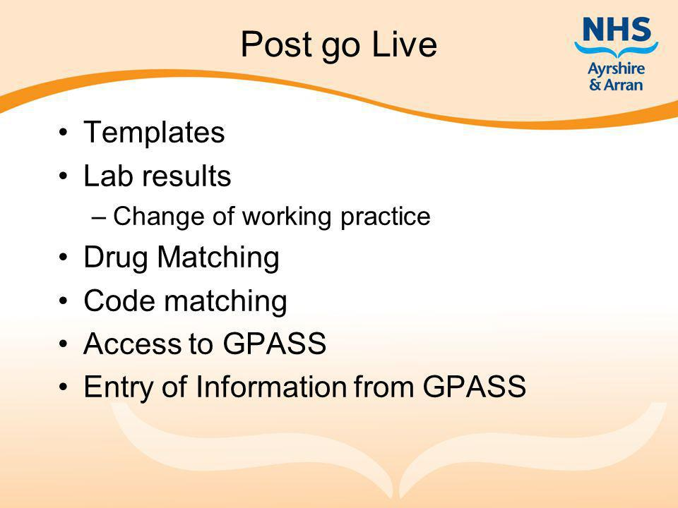 Post go Live Templates Lab results –Change of working practice Drug Matching Code matching Access to GPASS Entry of Information from GPASS