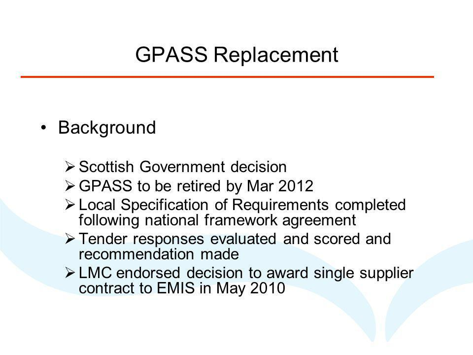GPASS Replacement Background Scottish Government decision GPASS to be retired by Mar 2012 Local Specification of Requirements completed following national framework agreement Tender responses evaluated and scored and recommendation made LMC endorsed decision to award single supplier contract to EMIS in May 2010