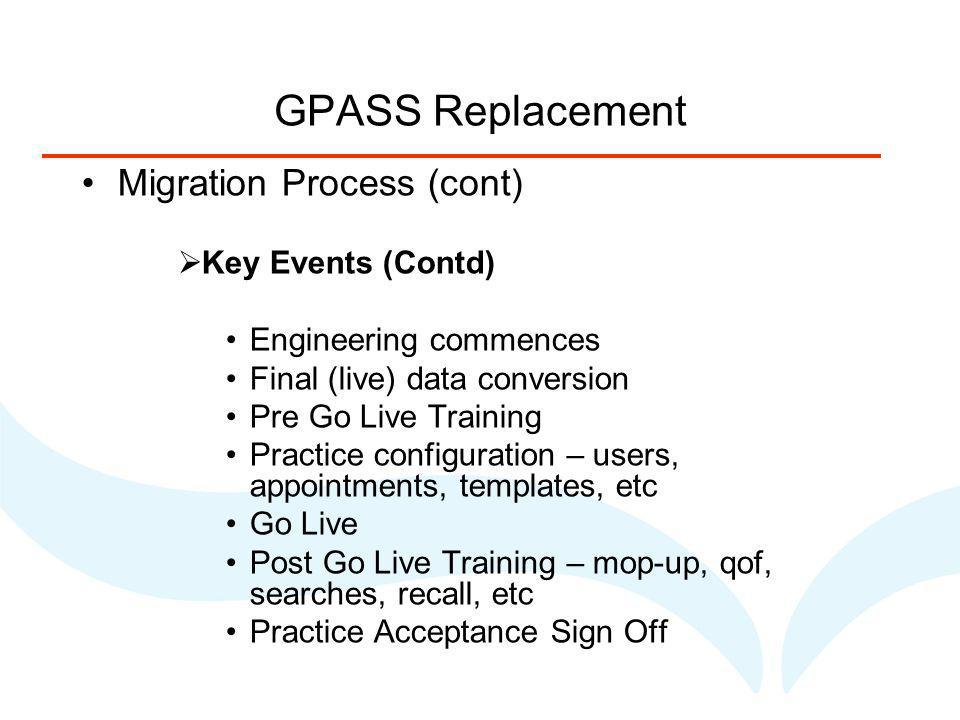 GPASS Replacement Migration Process (cont) Key Events (Contd) Engineering commences Final (live) data conversion Pre Go Live Training Practice configuration – users, appointments, templates, etc Go Live Post Go Live Training – mop-up, qof, searches, recall, etc Practice Acceptance Sign Off