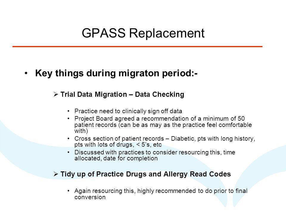 GPASS Replacement Key things during migraton period:- Trial Data Migration – Data Checking Practice need to clinically sign off data Project Board agreed a recommendation of a minimum of 50 patient records (can be as may as the practice feel comfortable with) Cross section of patient records – Diabetic, pts with long history, pts with lots of drugs, < 5s, etc Discussed with practices to consider resourcing this, time allocated, date for completion Tidy up of Practice Drugs and Allergy Read Codes Again resourcing this, highly recommended to do prior to final conversion