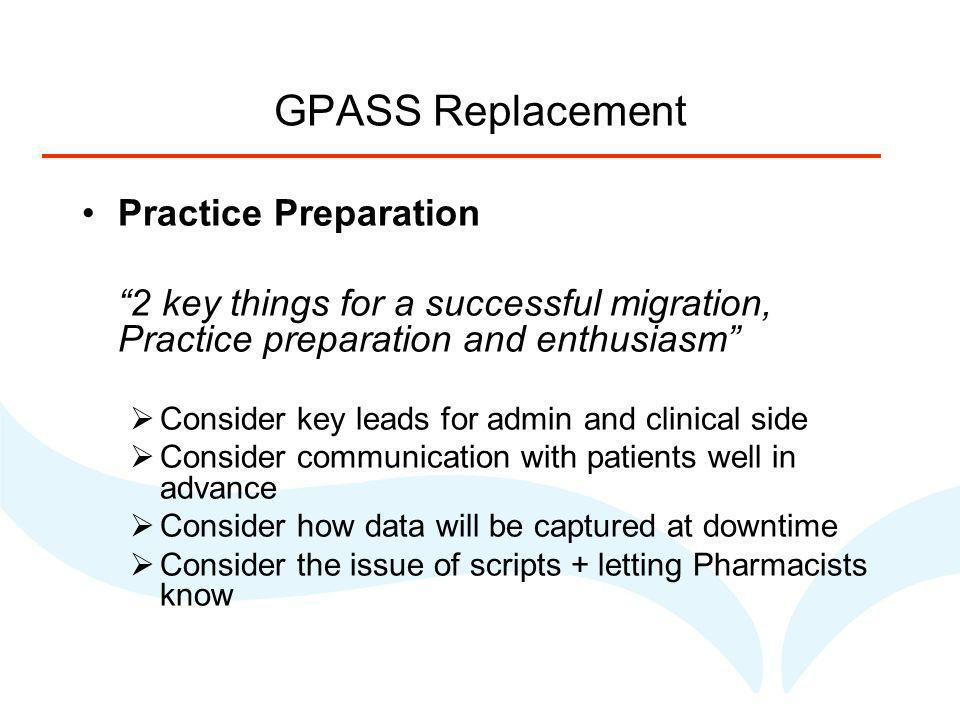 GPASS Replacement Practice Preparation 2 key things for a successful migration, Practice preparation and enthusiasm Consider key leads for admin and clinical side Consider communication with patients well in advance Consider how data will be captured at downtime Consider the issue of scripts + letting Pharmacists know